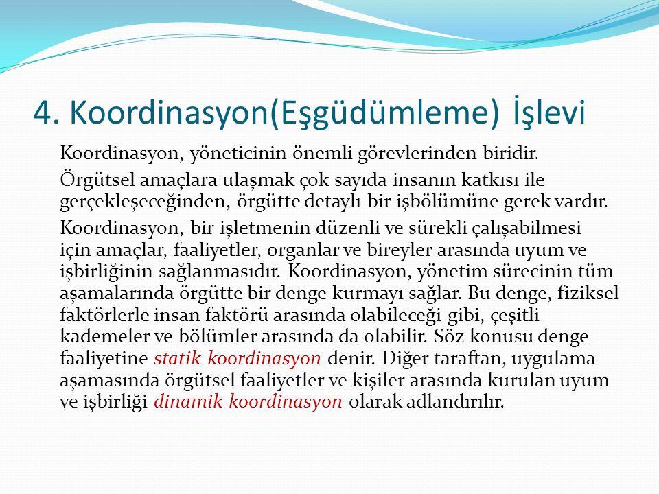 4. Koordinasyon(Eşgüdümleme) İşlevi Koordinasyon, yöneticinin önemli görevlerinden biridir. Örgütsel amaçlara ulaşmak çok sayıda insanın katkısı ile g