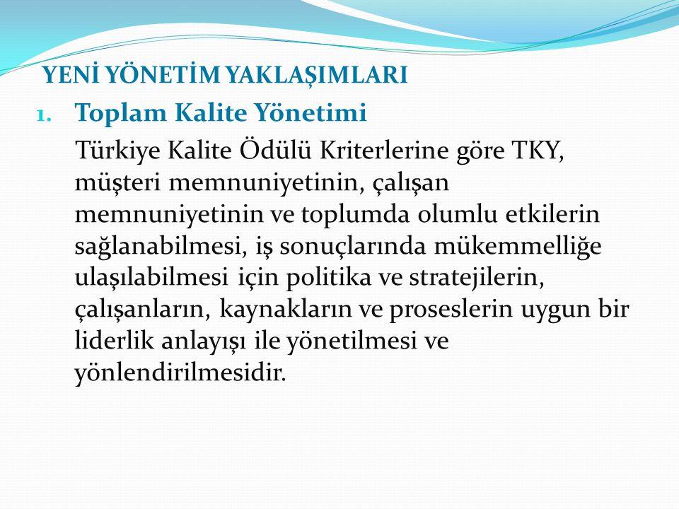 YENİ YÖNETİM YAKLAŞIMLARI 1. Toplam Kalite Yönetimi Türkiye Kalite Ödülü Kriterlerine göre TKY, müşteri memnuniyetinin, çalışan memnuniyetinin ve topl