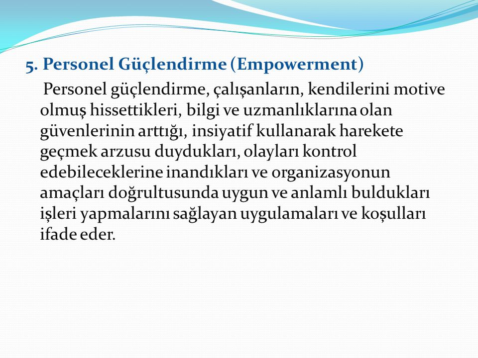 5. Personel Güçlendirme (Empowerment) Personel güçlendirme, çalışanların, kendilerini motive olmuş hissettikleri, bilgi ve uzmanlıklarına olan güvenle