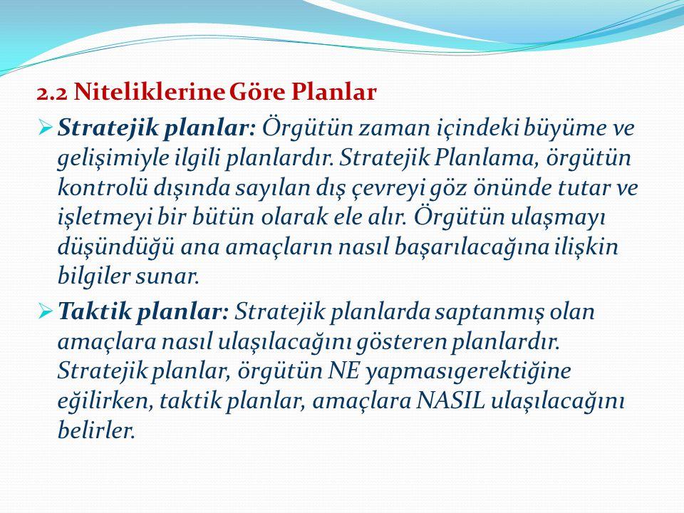 2.2 Niteliklerine Göre Planlar  Stratejik planlar: Örgütün zaman içindeki büyüme ve gelişimiyle ilgili planlardır. Stratejik Planlama, örgütün kontro