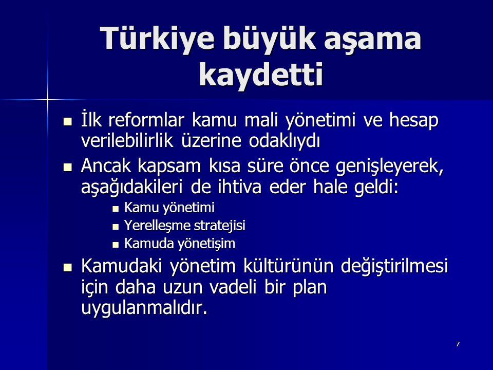7 Türkiye büyük aşama kaydetti İlk reformlar kamu mali yönetimi ve hesap verilebilirlik üzerine odaklıydı İlk reformlar kamu mali yönetimi ve hesap verilebilirlik üzerine odaklıydı Ancak kapsam kısa süre önce genişleyerek, aşağıdakileri de ihtiva eder hale geldi: Ancak kapsam kısa süre önce genişleyerek, aşağıdakileri de ihtiva eder hale geldi: Kamu yönetimi Kamu yönetimi Yerelleşme stratejisi Yerelleşme stratejisi Kamuda yönetişim Kamuda yönetişim Kamudaki yönetim kültürünün değiştirilmesi için daha uzun vadeli bir plan uygulanmalıdır.