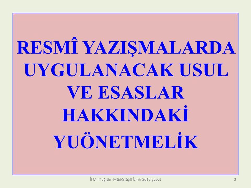 RESMÎ YAZIŞMALARDA UYGULANACAK USUL VE ESASLAR HAKKINDAKİ YUÖNETMELİK İl Millî Eğitim Müdürlüğü İzmir 2015 Şubat3