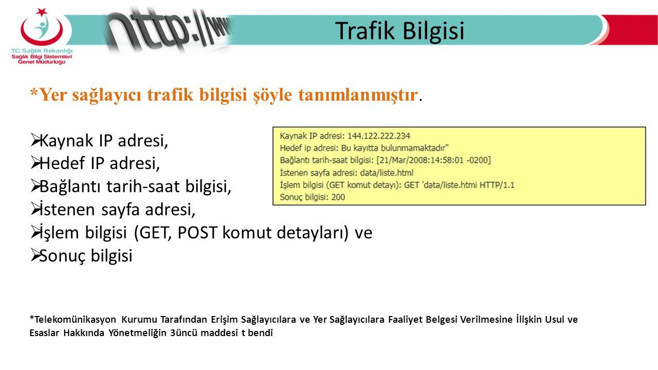 Trafik Bilgisi *Yer sağlayıcı trafik bilgisi şöyle tanımlanmıştır.  Kaynak IP adresi,  Hedef IP adresi,  Bağlantı tarih-saat bilgisi,  İstenen say