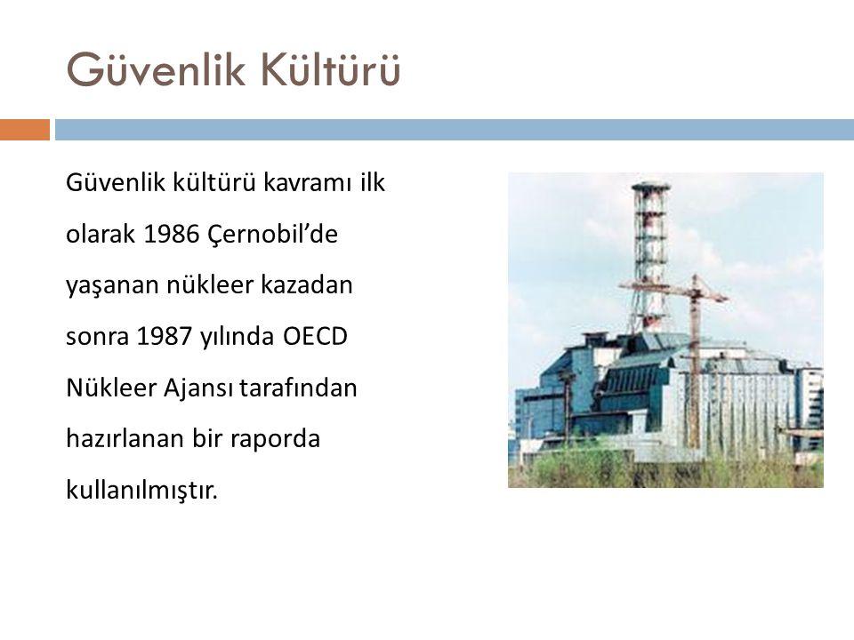 Güvenlik Kültürü Güvenlik kültürü kavramı ilk olarak 1986 Çernobil'de yaşanan nükleer kazadan sonra 1987 yılında OECD Nükleer Ajansı tarafından hazırlanan bir raporda kullanılmıştır.