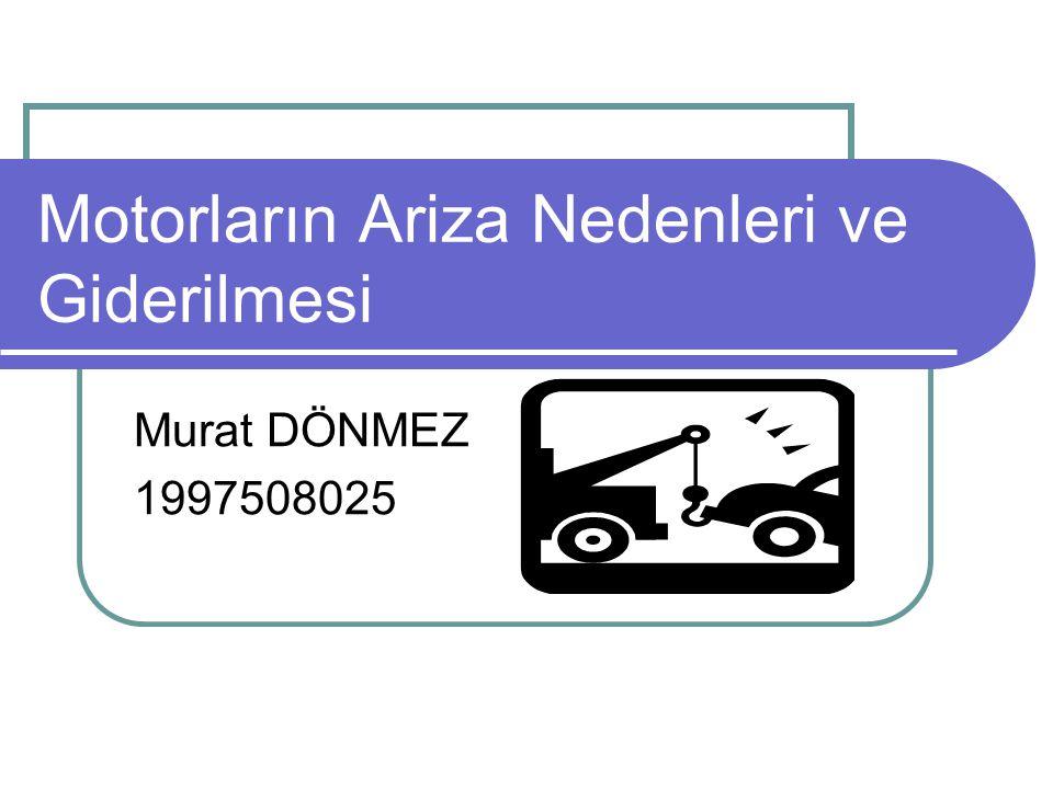 Motorların Ariza Nedenleri ve Giderilmesi Murat DÖNMEZ 1997508025