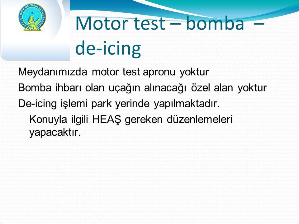 Motor test – bomba – de-icing Meydanımızda motor test apronu yoktur Bomba ihbarı olan uçağın alınacağı özel alan yoktur De-icing işlemi park yerinde yapılmaktadır.