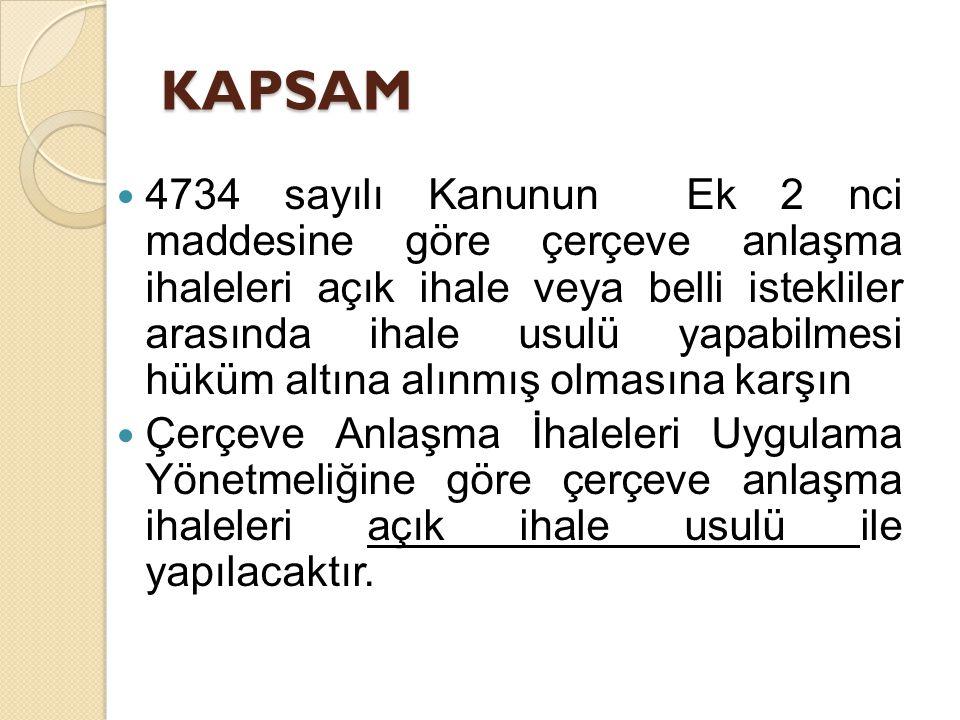 KAPSAM 4734 sayılı Kanunun Ek 2 nci maddesine göre çerçeve anlaşma ihaleleri açık ihale veya belli istekliler arasında ihale usulü yapabilmesi hüküm altına alınmış olmasına karşın Çerçeve Anlaşma İhaleleri Uygulama Yönetmeliğine göre çerçeve anlaşma ihaleleri açık ihale usulü ile yapılacaktır.