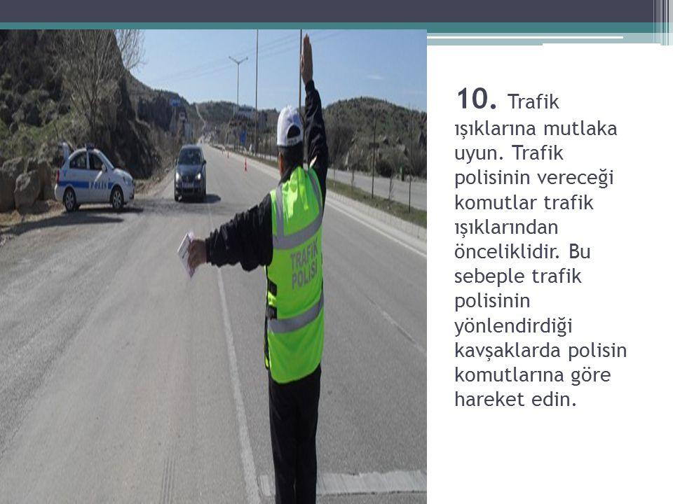 10. Trafik ışıklarına mutlaka uyun. Trafik polisinin vereceği komutlar trafik ışıklarından önceliklidir. Bu sebeple trafik polisinin yönlendirdiği kav