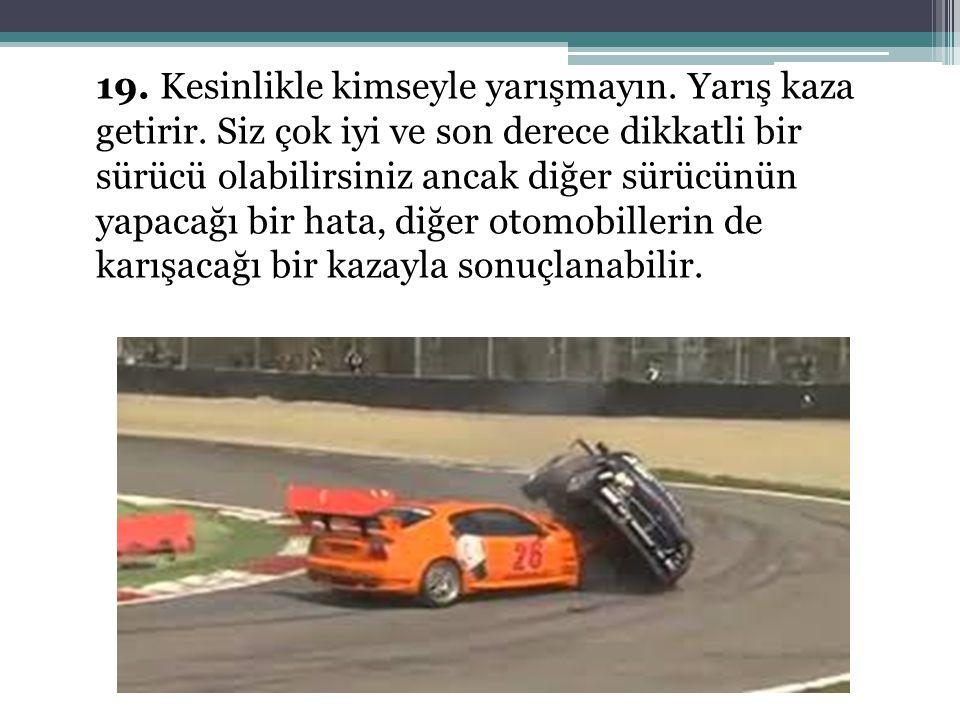 19. Kesinlikle kimseyle yarışmayın. Yarış kaza getirir. Siz çok iyi ve son derece dikkatli bir sürücü olabilirsiniz ancak diğer sürücünün yapacağı bir