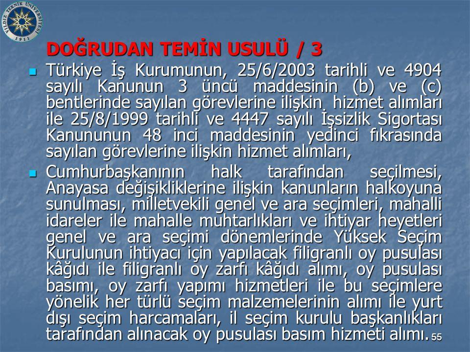 55 DOĞRUDAN TEMİN USULÜ / 3 Türkiye İş Kurumunun, 25/6/2003 tarihli ve 4904 sayılı Kanunun 3 üncü maddesinin (b) ve (c) bentlerinde sayılan görevlerine ilişkin hizmet alımları ile 25/8/1999 tarihli ve 4447 sayılı İşsizlik Sigortası Kanununun 48 inci maddesinin yedinci fıkrasında sayılan görevlerine ilişkin hizmet alımları, Türkiye İş Kurumunun, 25/6/2003 tarihli ve 4904 sayılı Kanunun 3 üncü maddesinin (b) ve (c) bentlerinde sayılan görevlerine ilişkin hizmet alımları ile 25/8/1999 tarihli ve 4447 sayılı İşsizlik Sigortası Kanununun 48 inci maddesinin yedinci fıkrasında sayılan görevlerine ilişkin hizmet alımları, Cumhurbaşkanının halk tarafından seçilmesi, Anayasa değişikliklerine ilişkin kanunların halkoyuna sunulması, milletvekili genel ve ara seçimleri, mahalli idareler ile mahalle muhtarlıkları ve ihtiyar heyetleri genel ve ara seçimi dönemlerinde Yüksek Seçim Kurulunun ihtiyacı için yapılacak filigranlı oy pusulası kâğıdı ile filigranlı oy zarfı kâğıdı alımı, oy pusulası basımı, oy zarfı yapımı hizmetleri ile bu seçimlere yönelik her türlü seçim malzemelerinin alımı ile yurt dışı seçim harcamaları, il seçim kurulu başkanlıkları tarafından alınacak oy pusulası basım hizmeti alımı.