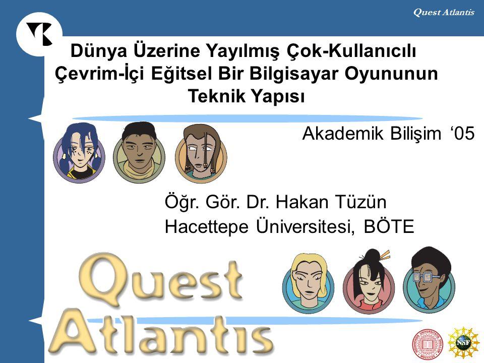 Quest Atlantis Dünya Üzerine Yayılmış Çok-Kullanıcılı Çevrim-İçi Eğitsel Bir Bilgisayar Oyununun Teknik Yapısı Öğr. Gör. Dr. Hakan Tüzün Hacettepe Üni