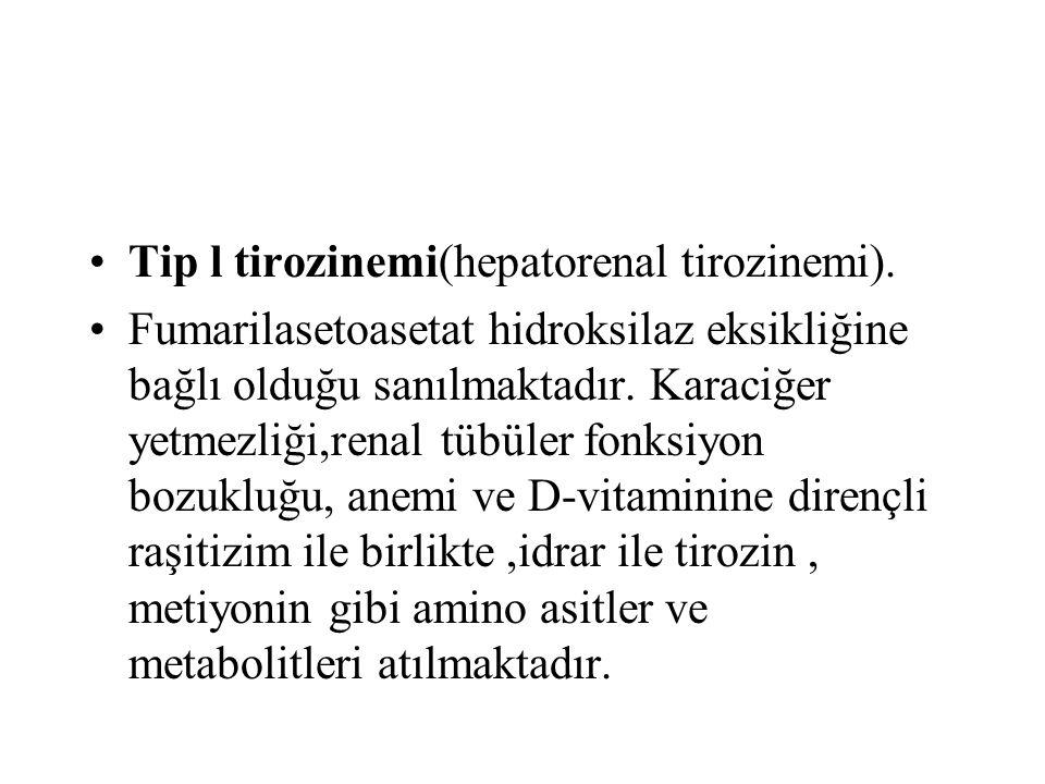 Tip l tirozinemi(hepatorenal tirozinemi). Fumarilasetoasetat hidroksilaz eksikliğine bağlı olduğu sanılmaktadır. Karaciğer yetmezliği,renal tübüler fo