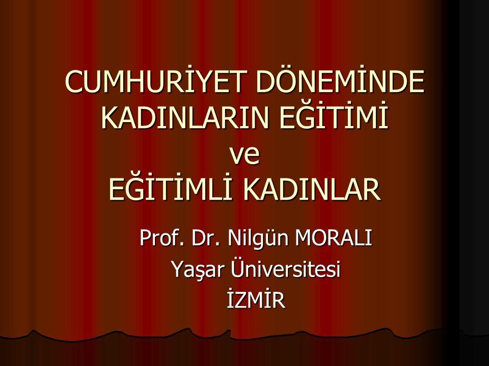 CUMHURİYET DÖNEMİNDE KADINLARIN EĞİTİMİ ve EĞİTİMLİ KADINLAR Prof. Dr. Nilgün MORALI Yaşar Üniversitesi İZMİR