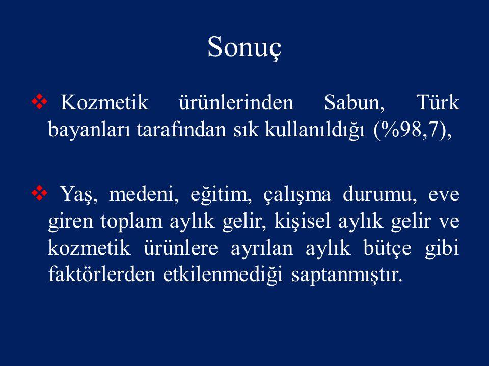 Sonuç  Kozmetik ürünlerinden Sabun, Türk bayanları tarafından sık kullanıldığı (%98,7),  Yaş, medeni, eğitim, çalışma durumu, eve giren toplam aylık