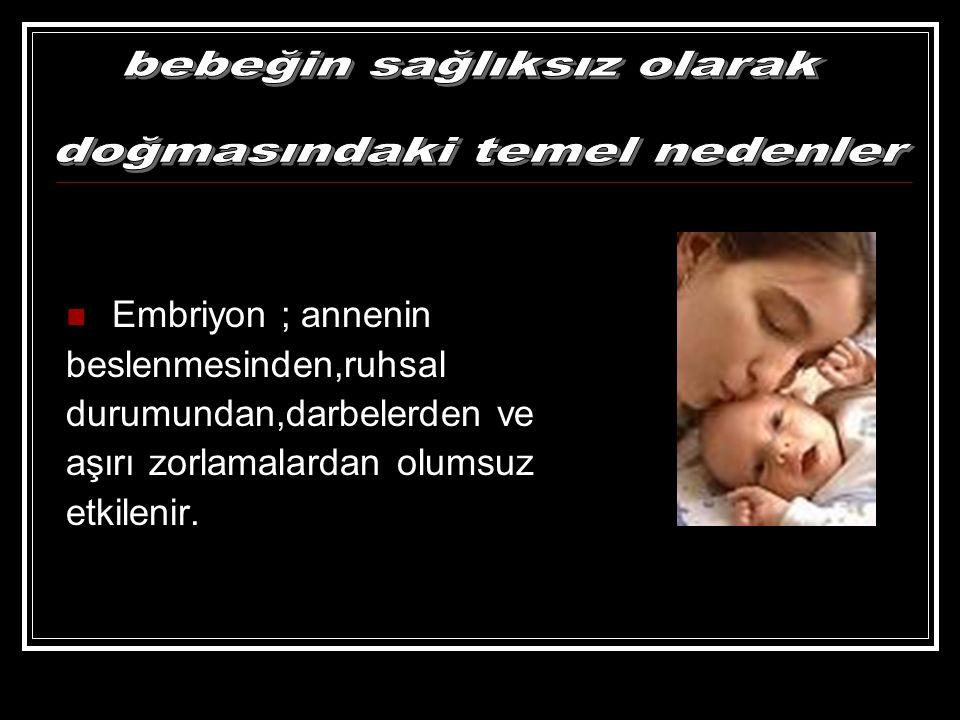 Embriyon ; annenin beslenmesinden,ruhsal durumundan,darbelerden ve aşırı zorlamalardan olumsuz etkilenir.