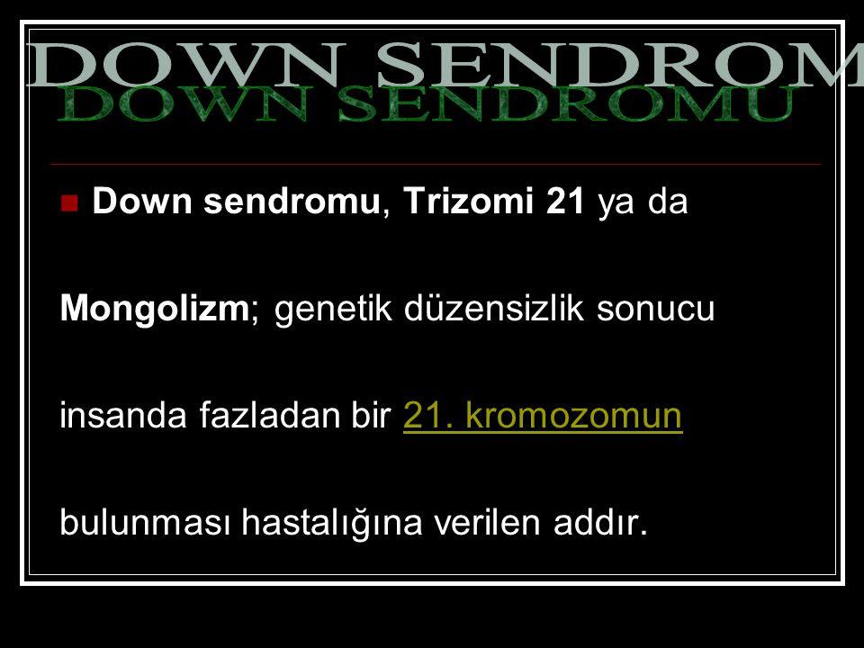 Down sendromu, Trizomi 21 ya da Mongolizm; genetik düzensizlik sonucu insanda fazladan bir 21. kromozomun21. kromozomun bulunması hastalığına verilen