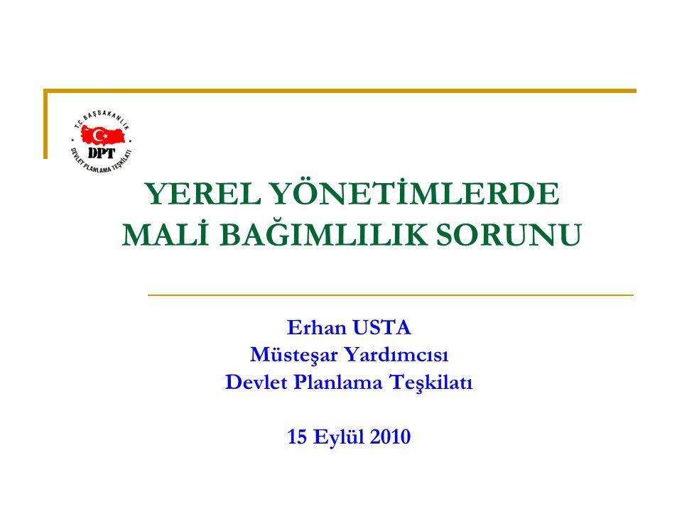 YEREL YÖNETİMLERDE MALİ BAĞIMLILIK SORUNU Erhan USTA Müsteşar Yardımcısı Devlet Planlama Teşkilatı 15 Eylül 2010