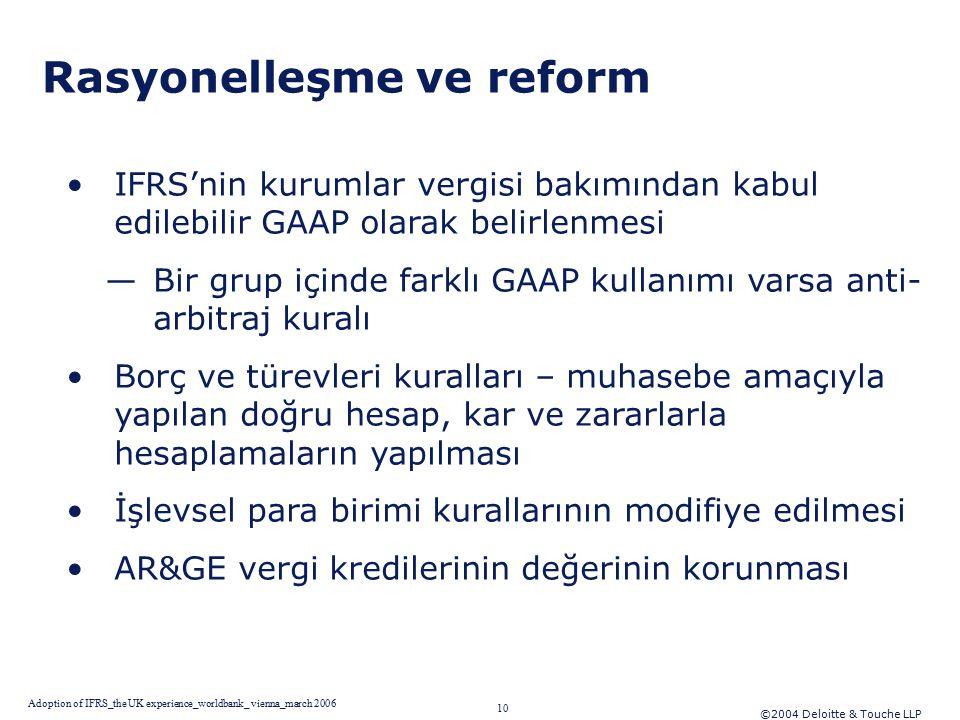 ©2004 Deloitte & Touche LLP 10 Adoption of IFRS_the UK experience_worldbank_ vienna_march 2006 Rasyonelleşme ve reform IFRS'nin kurumlar vergisi bakımından kabul edilebilir GAAP olarak belirlenmesi —Bir grup içinde farklı GAAP kullanımı varsa anti- arbitraj kuralı Borç ve türevleri kuralları – muhasebe amaçıyla yapılan doğru hesap, kar ve zararlarla hesaplamaların yapılması İşlevsel para birimi kurallarının modifiye edilmesi AR&GE vergi kredilerinin değerinin korunması