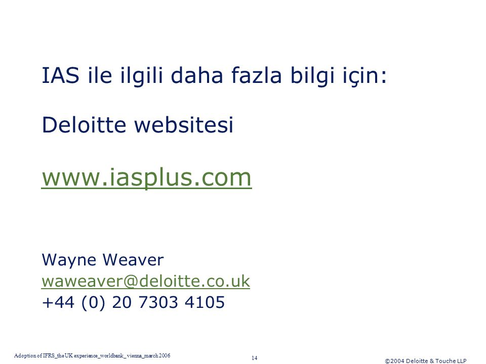©2004 Deloitte & Touche LLP 14 Adoption of IFRS_the UK experience_worldbank_ vienna_march 2006 IAS ile ilgili daha fazla bilgi için: Deloitte websitesi www.iasplus.com Wayne Weaver waweaver@deloitte.co.uk +44 (0) 20 7303 4105
