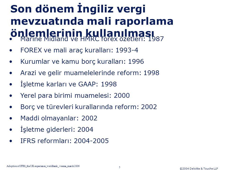 ©2004 Deloitte & Touche LLP 5 Adoption of IFRS_the UK experience_worldbank_ vienna_march 2006 Son dönem İngiliz vergi mevzuatında mali raporlama önlemlerinin kullanılması Marine Midland ve HMRC forex özetleri: 1987 FOREX ve mali araç kuralları: 1993-4 Kurumlar ve kamu borç kuralları: 1996 Arazi ve gelir muamelelerinde reform: 1998 İşletme karları ve GAAP: 1998 Yerel para birimi muamelesi: 2000 Borç ve türevleri kurallarında reform: 2002 Maddi olmayanlar: 2002 İşletme giderleri: 2004 IFRS reformları: 2004-2005