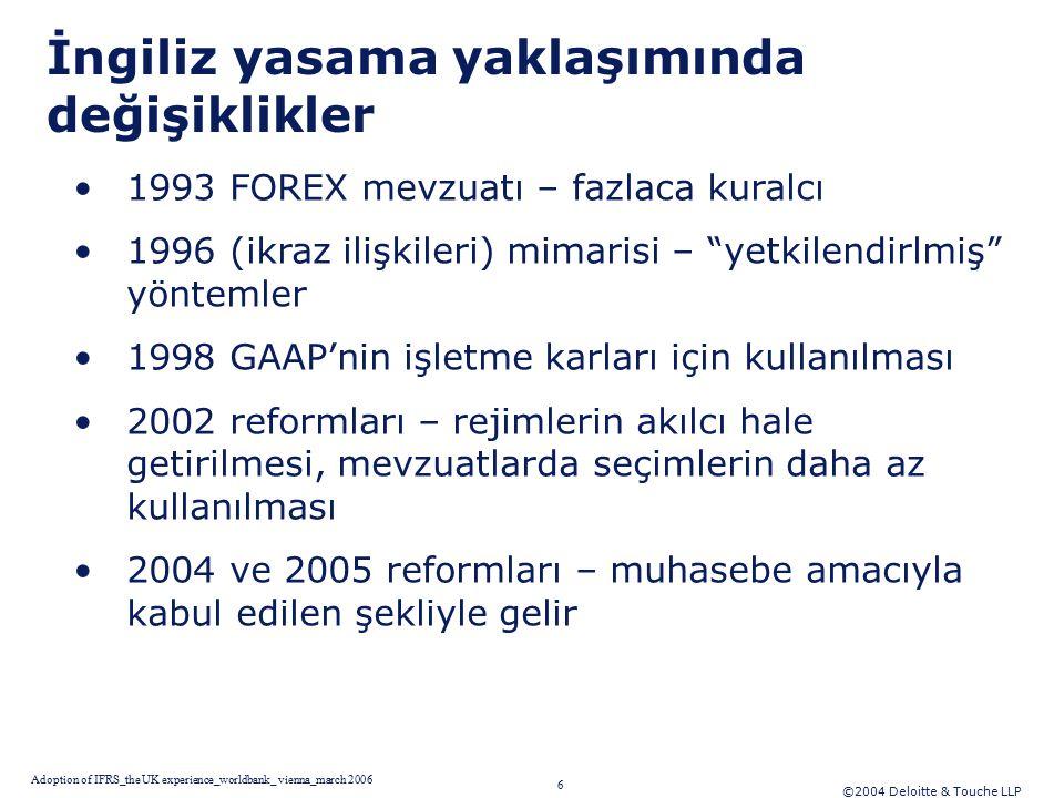 ©2004 Deloitte & Touche LLP 6 Adoption of IFRS_the UK experience_worldbank_ vienna_march 2006 İngiliz yasama yaklaşımında değişiklikler 1993 FOREX mevzuatı – fazlaca kuralcı 1996 (ikraz ilişkileri) mimarisi – yetkilendirlmiş yöntemler 1998 GAAP'nin işletme karları için kullanılması 2002 reformları – rejimlerin akılcı hale getirilmesi, mevzuatlarda seçimlerin daha az kullanılması 2004 ve 2005 reformları – muhasebe amacıyla kabul edilen şekliyle gelir