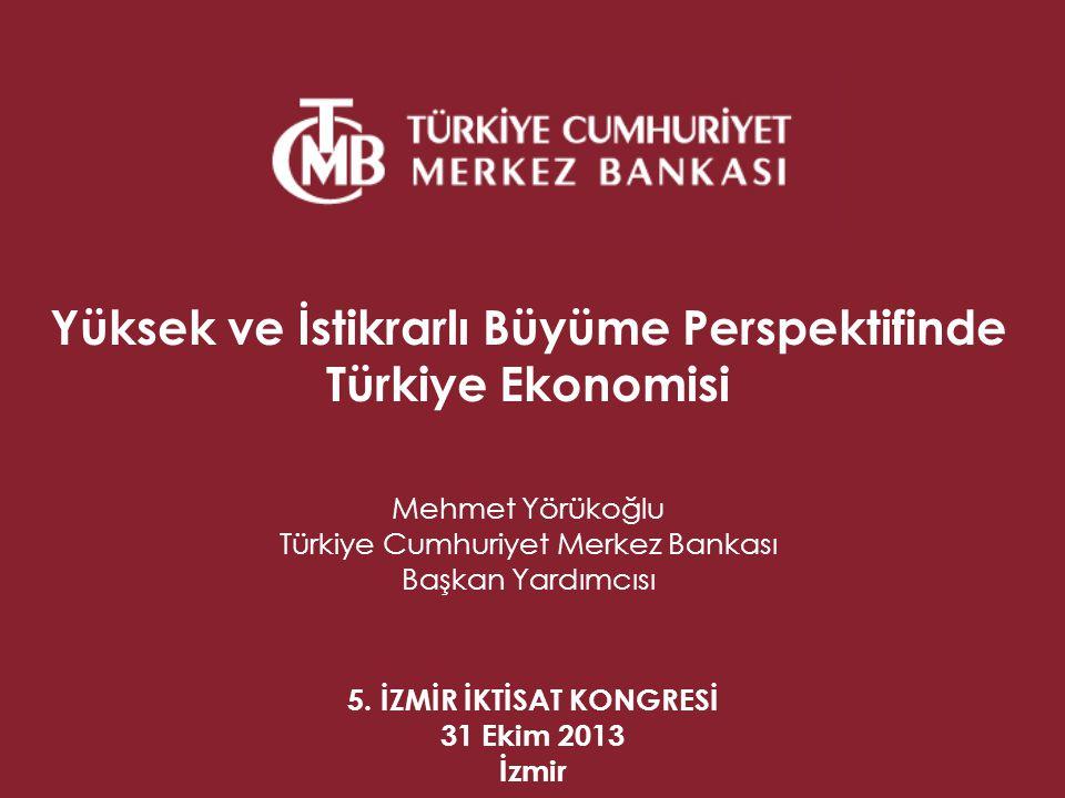 5. İZMİR İKTİSAT KONGRESİ 31 Ekim 2013 İzmir Yüksek ve İstikrarlı Büyüme Perspektifinde Türkiye Ekonomisi Mehmet Yörükoğlu Türkiye Cumhuriyet Merkez B