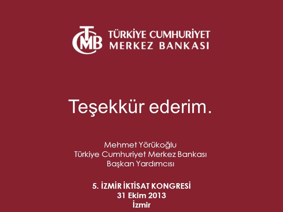 5. İZMİR İKTİSAT KONGRESİ 31 Ekim 2013 İzmir Teşekkür ederim. Mehmet Yörükoğlu Türkiye Cumhuriyet Merkez Bankası Başkan Yardımcısı