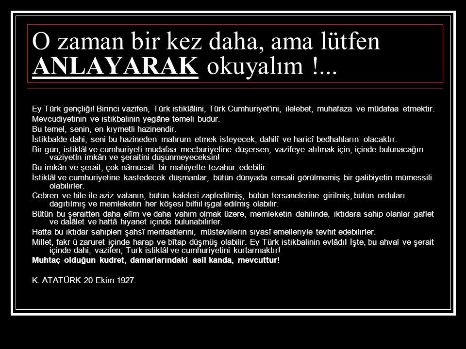 O zaman bir kez daha, ama lütfen ANLAYARAK okuyalım !... Ey Türk gençliği! Birinci vazifen, Türk istiklâlini, Türk Cumhuriyet'ini, ilelebet, muhafaza