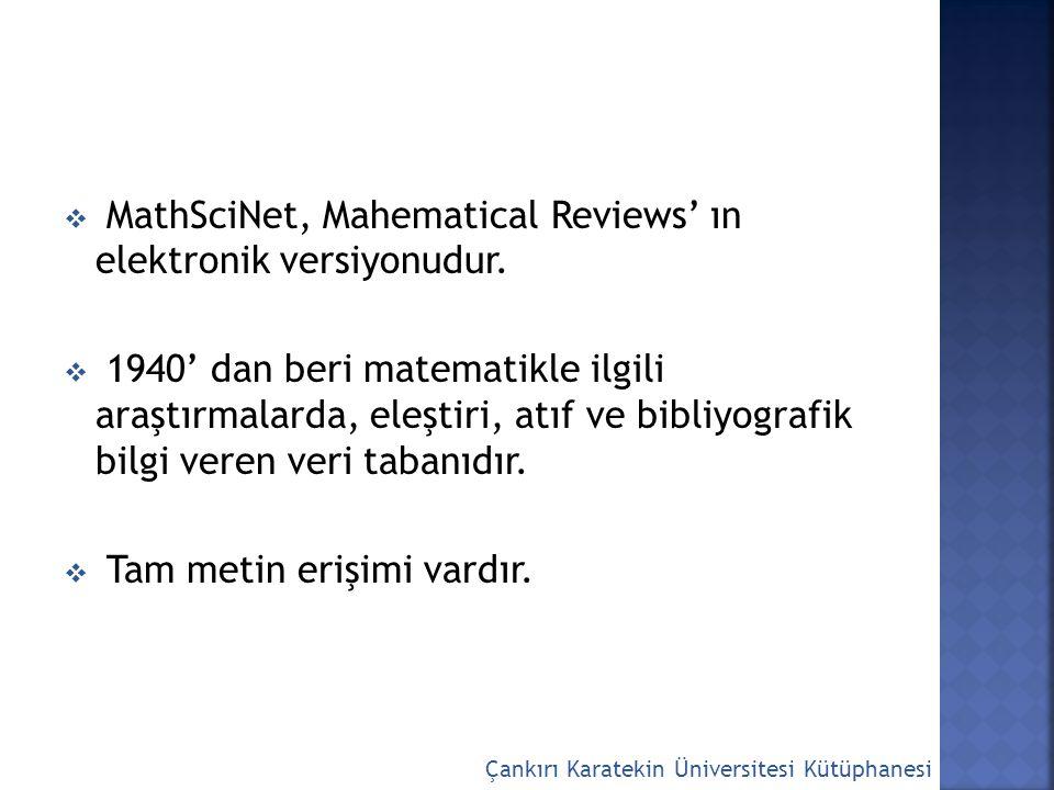  MathSciNet, Mahematical Reviews' ın elektronik versiyonudur.  1940' dan beri matematikle ilgili araştırmalarda, eleştiri, atıf ve bibliyografik bil