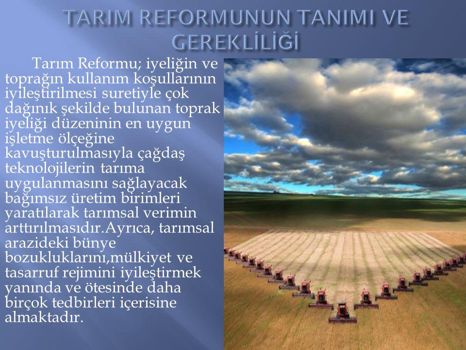 Tarım Reformu; iyeliğin ve toprağın kullanım koşullarının iyileştirilmesi suretiyle çok dağınık şekilde bulunan toprak iyeliği düzeninin en uygun işle