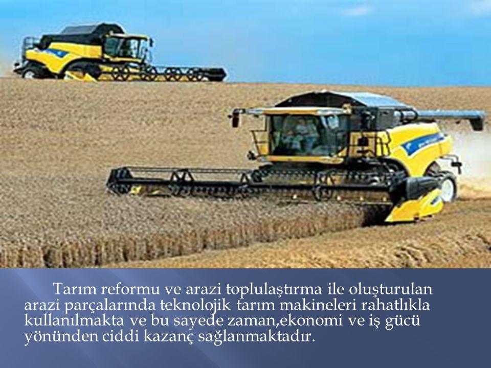 Tarım reformu ve arazi toplulaştırma ile oluşturulan arazi parçalarında teknolojik tarım makineleri rahatlıkla kullanılmakta ve bu sayede zaman,ekonom