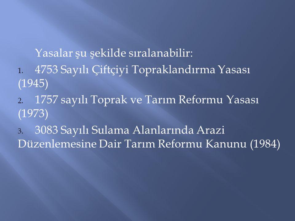 Yasalar şu şekilde sıralanabilir: 1. 4753 Sayılı Çiftçiyi Topraklandırma Yasası (1945) 2. 1757 sayılı Toprak ve Tarım Reformu Yasası (1973) 3. 3083 Sa