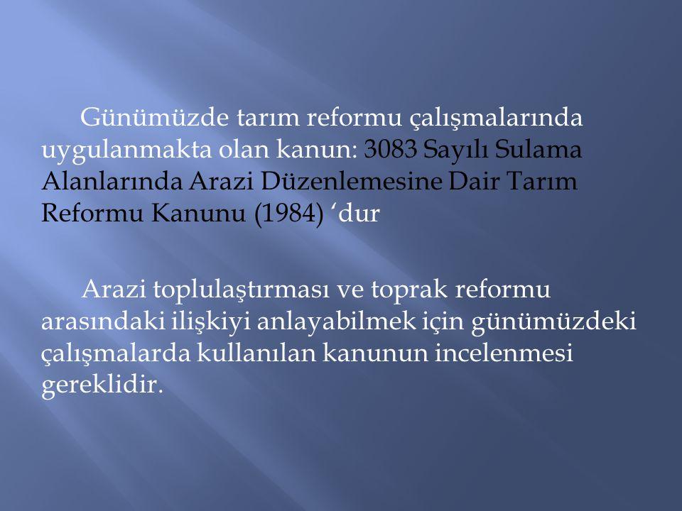 Günümüzde tarım reformu çalışmalarında uygulanmakta olan kanun: 3083 Sayılı Sulama Alanlarında Arazi Düzenlemesine Dair Tarım Reformu Kanunu (1984) 'd