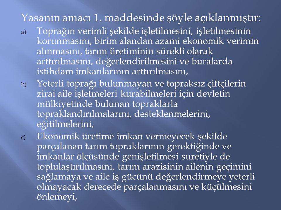 Yasanın amacı 1. maddesinde şöyle açıklanmıştır: a) Toprağın verimli şekilde işletilmesini, işletilmesinin korunmasını, birim alandan azami ekonomik v