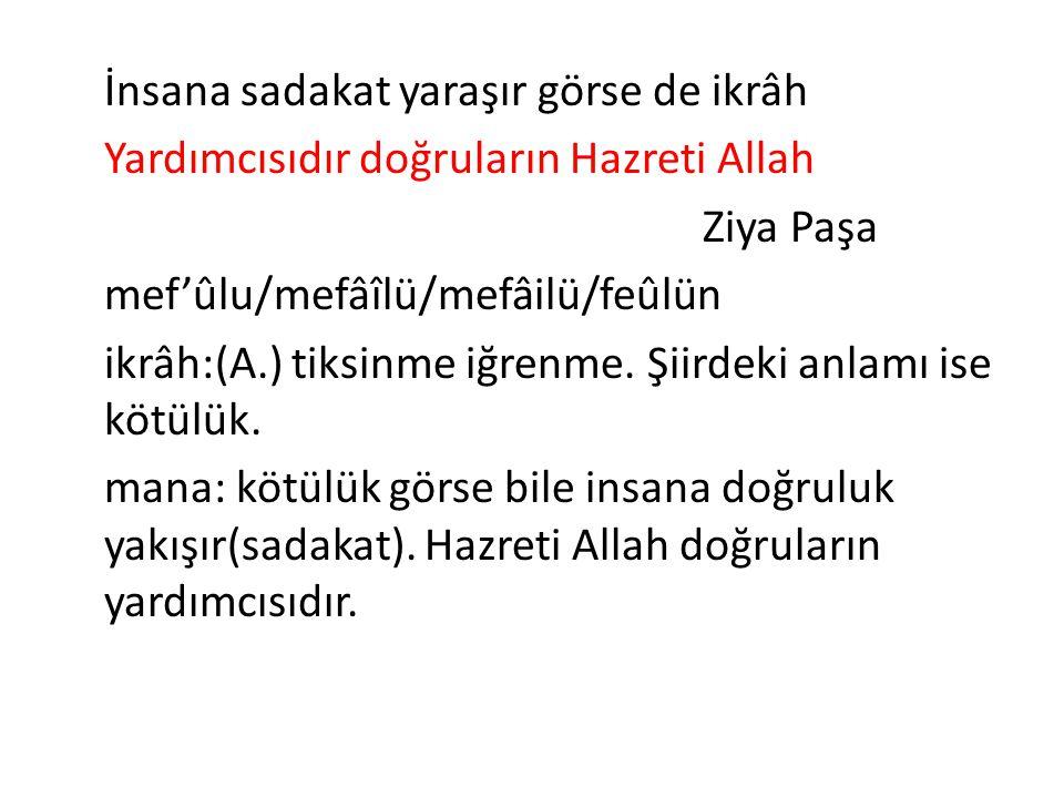 İnsana sadakat yaraşır görse de ikrâh Yardımcısıdır doğruların Hazreti Allah Ziya Paşa mef'ûlu/mefâîlü/mefâilü/feûlün ikrâh:(A.) tiksinme iğrenme.