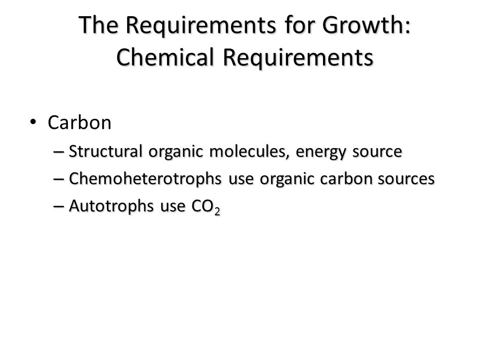 Carbon – Structural organic molecules, energy source – Chemoheterotrophs use organic carbon sources – Autotrophs use CO 2 The Requirements for Growth: