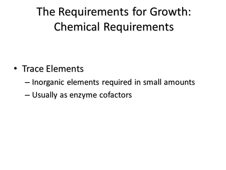Trace Elements Trace Elements – Inorganic elements required in small amounts – Usually as enzyme cofactors The Requirements for Growth: Chemical Requi