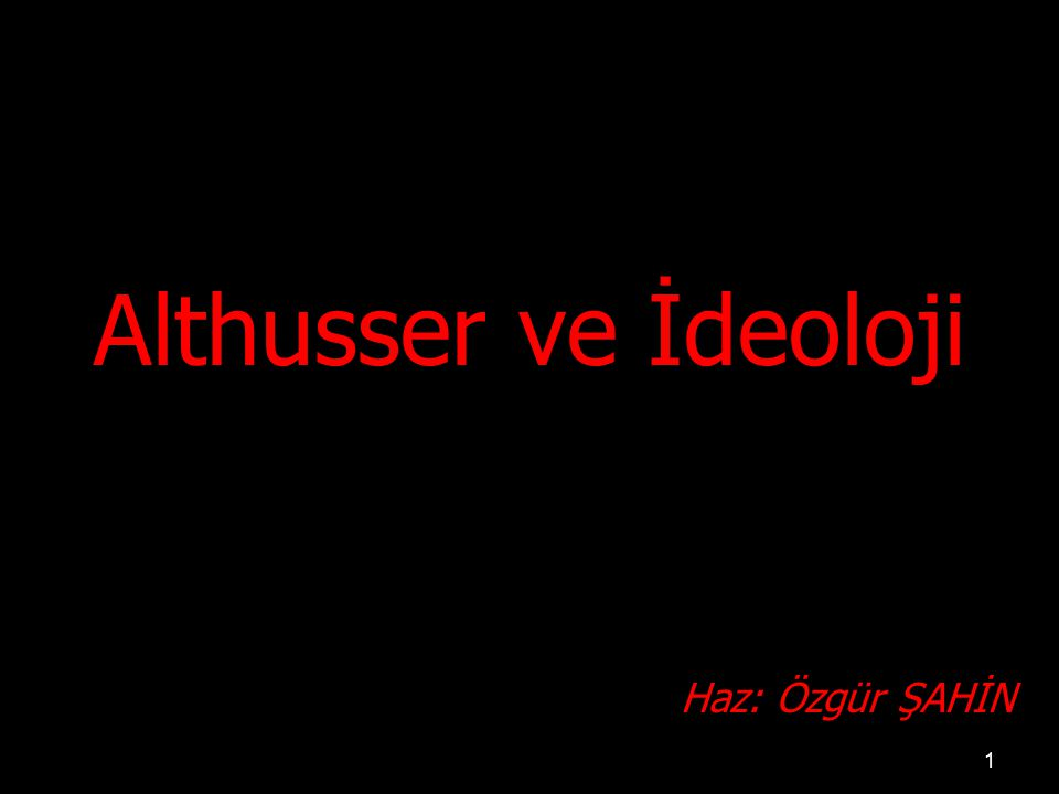 1 Althusser ve İdeoloji Haz: Özgür ŞAHİN