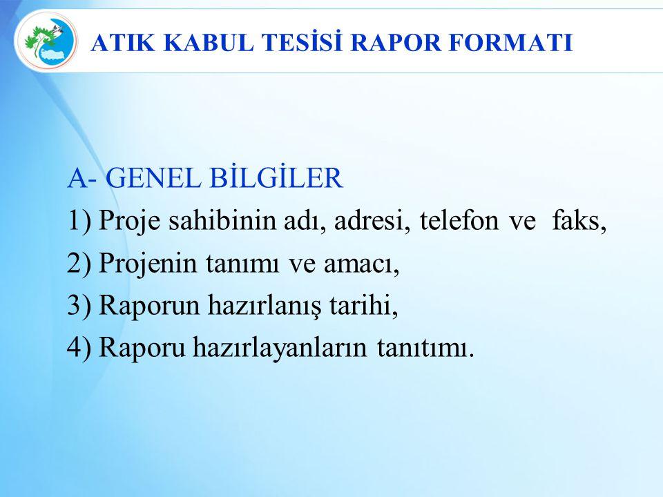 ATIK KABUL TESİSİ RAPOR FORMATI A- GENEL BİLGİLER 1) Proje sahibinin adı, adresi, telefon ve faks, 2) Projenin tanımı ve amacı, 3) Raporun hazırlanış