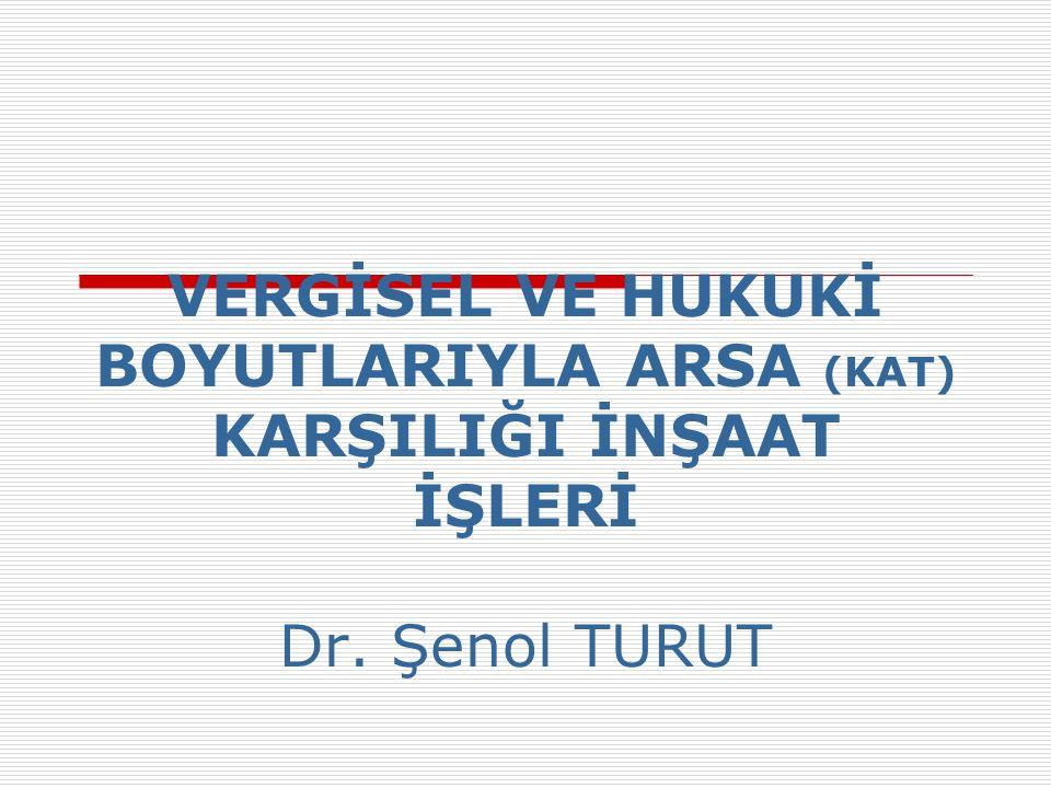 VERGİSEL VE HUKUKİ BOYUTLARIYLA ARSA (KAT) KARŞILIĞI İNŞAAT İŞLERİ Dr. Şenol TURUT