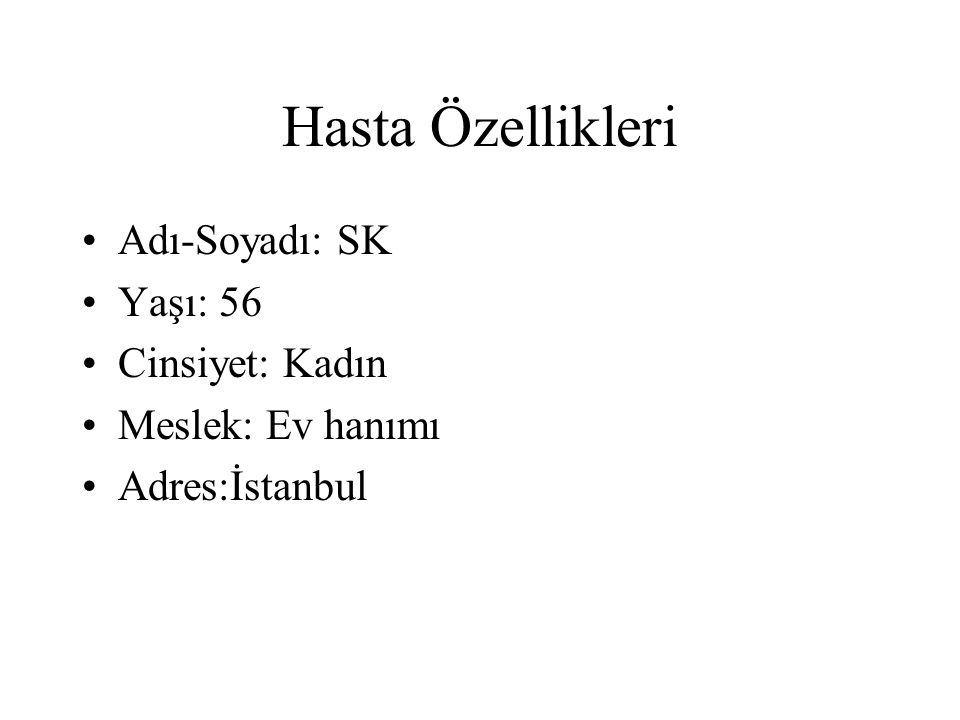 Hasta Özellikleri Adı-Soyadı: SK Yaşı: 56 Cinsiyet: Kadın Meslek: Ev hanımı Adres:İstanbul
