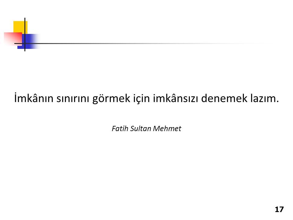 17 İmkânın sınırını görmek için imkânsızı denemek lazım. Fatih Sultan Mehmet