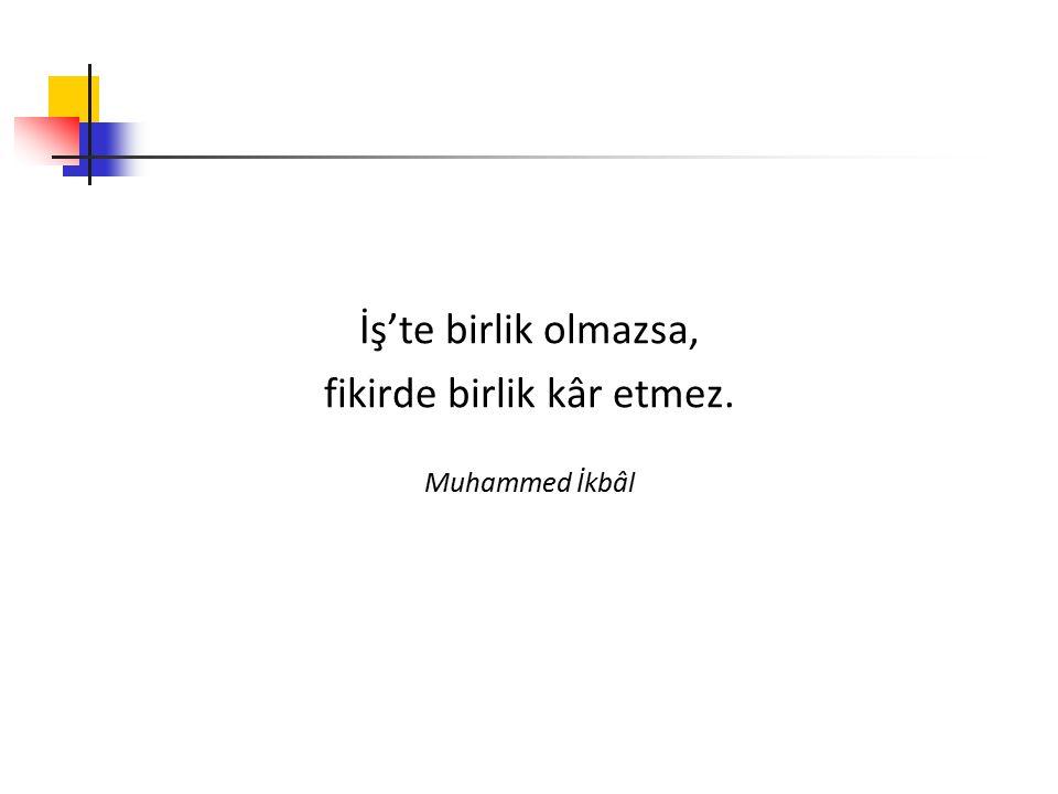 İş'te birlik olmazsa, fikirde birlik kâr etmez. Muhammed İkbâl