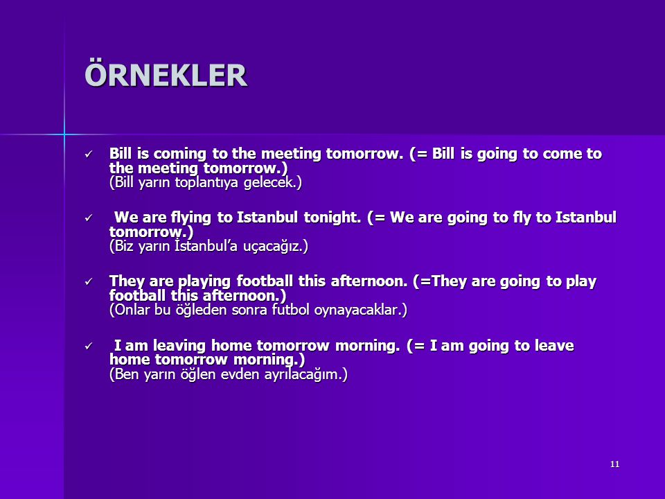 11 ÖRNEKLER Bill is coming to the meeting tomorrow. (= Bill is going to come to the meeting tomorrow.) (Bill yarın toplantıya gelecek.) Bill is coming