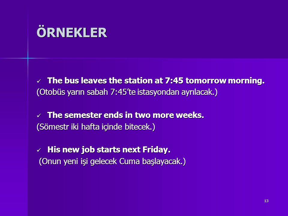 13 ÖRNEKLER The bus leaves the station at 7:45 tomorrow morning. The bus leaves the station at 7:45 tomorrow morning. (Otobüs yarın sabah 7:45'te ista