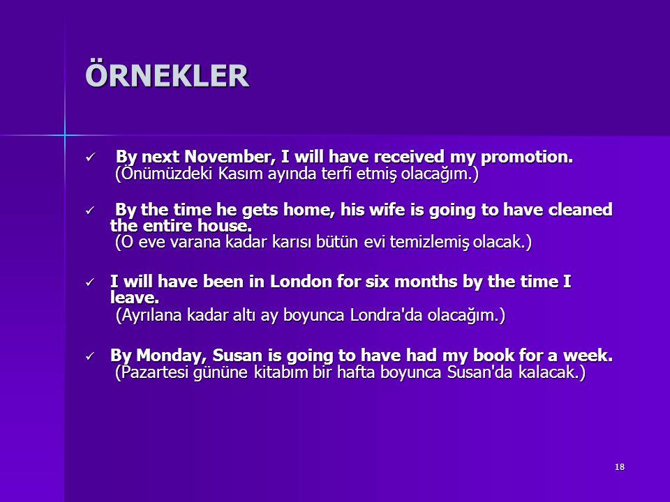 18 ÖRNEKLER By next November, I will have received my promotion. (Önümüzdeki Kasım ayında terfi etmiş olacağım.) By next November, I will have receive
