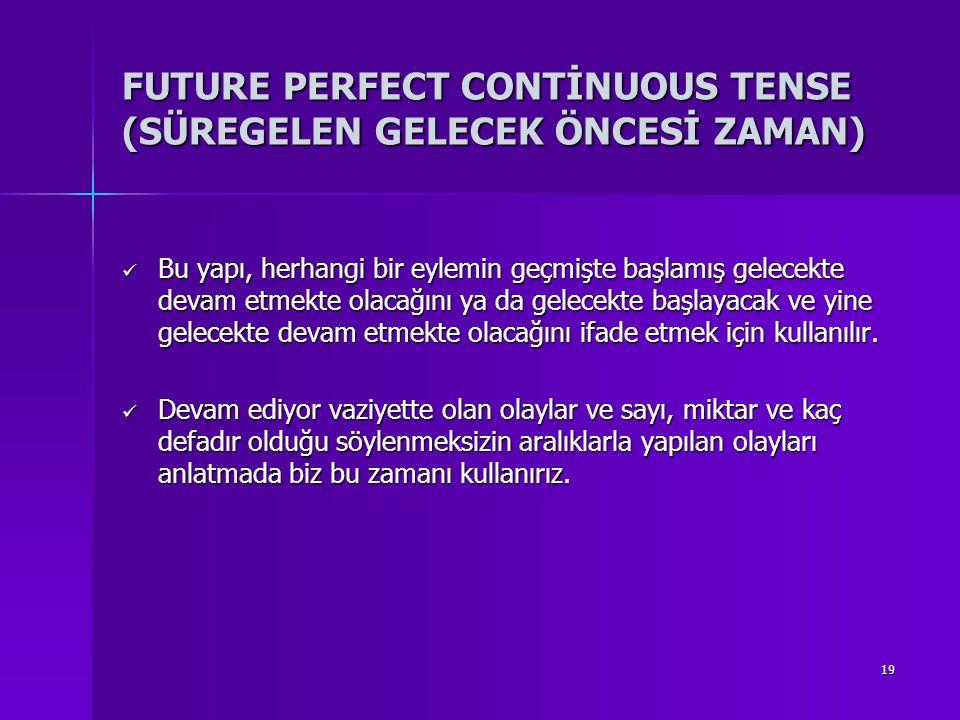 19 FUTURE PERFECT CONTİNUOUS TENSE (SÜREGELEN GELECEK ÖNCESİ ZAMAN) Bu yapı, herhangi bir eylemin geçmişte başlamış gelecekte devam etmekte olacağını