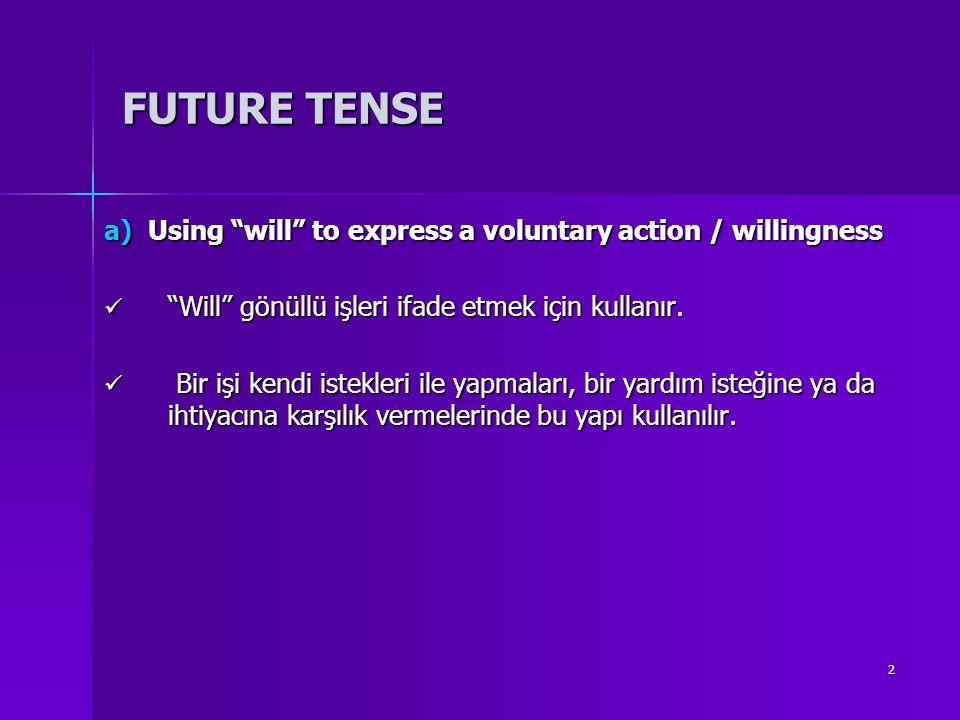"2 FUTURE TENSE a) Using ""will"" to express a voluntary action / willingness ""Will"" gönüllü işleri ifade etmek için kullanır. ""Will"" gönüllü işleri ifad"