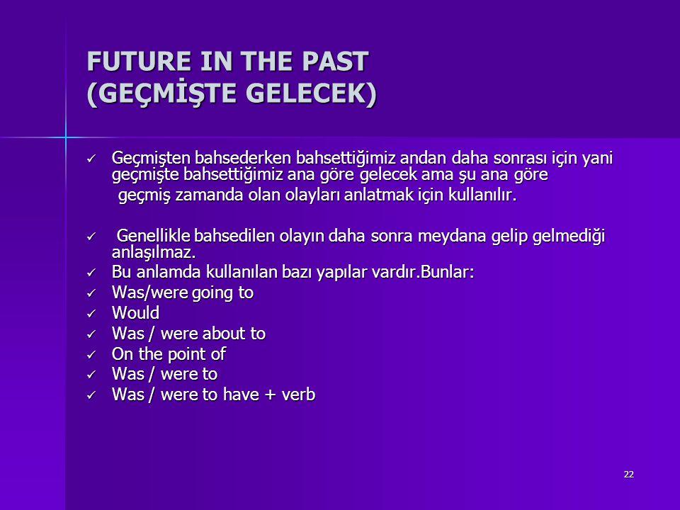 22 FUTURE IN THE PAST (GEÇMİŞTE GELECEK) Geçmişten bahsederken bahsettiğimiz andan daha sonrası için yani geçmişte bahsettiğimiz ana göre gelecek ama