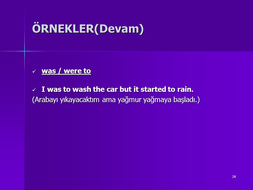 28 ÖRNEKLER(Devam) was / were to was / were to I was to wash the car but it started to rain. I was to wash the car but it started to rain. (Arabayı yı